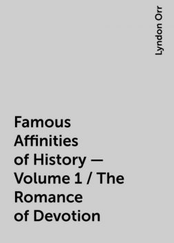 Famous Affinities of History — Volume 1 / The Romance of Devotion, Lyndon Orr