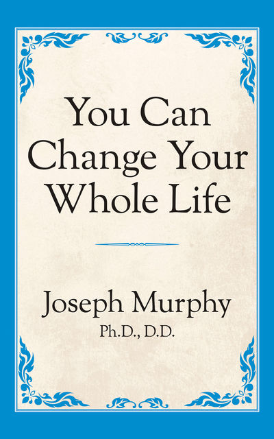You Can Change Your Whole Life, Joseph Murphy