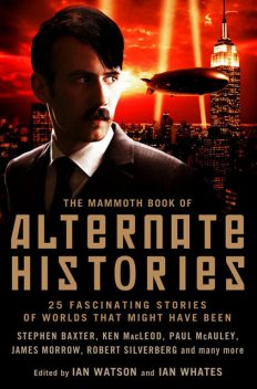The Mammoth Book of Alternate Histories, Harry Harrison, Fritz Leiber, Esther Friesner, Kim Stanley Robinson, Ian Watson, Rudy Rucker, James Morrow, A.A.Attanasio, Eugene Byrne, Ian Whates, Keith Roberts, Ken MacLeod, Kim Newman, Pat Cadigan, Paul McAuley, Suzette Hayden Elgin, Tom Shippey