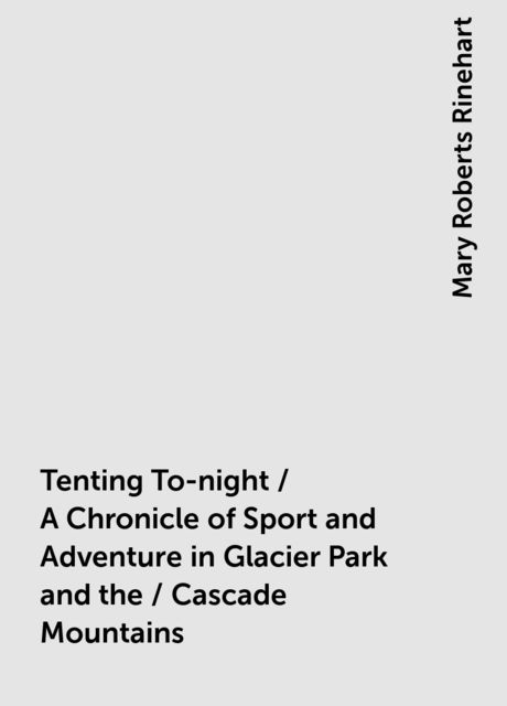 Tenting To-night / A Chronicle of Sport and Adventure in Glacier Park and the / Cascade Mountains, Mary Roberts Rinehart