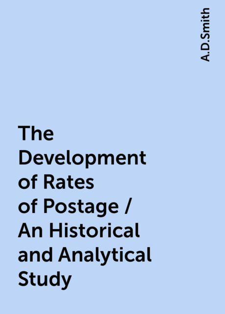 The Development of Rates of Postage / An Historical and Analytical Study, A.D.Smith