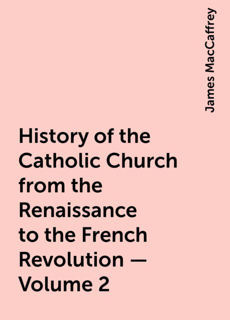 History of the Catholic Church from the Renaissance to the French Revolution — Volume 2, James MacCaffrey