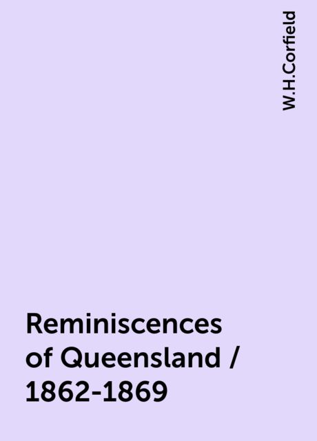 Reminiscences of Queensland / 1862-1869, W.H.Corfield