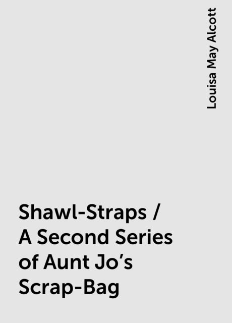 Shawl-Straps / A Second Series of Aunt Jo's Scrap-Bag, Louisa May Alcott
