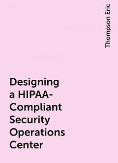 Designing a HIPAA-Compliant Security Operations Center, Thompson Eric