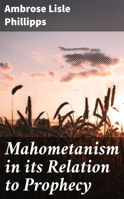 Mahometanism in its Relation to Prophecy, Ambrose Lisle Phillipps