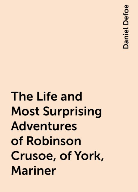 The Life and Most Surprising Adventures of Robinson Crusoe, of York, Mariner, Daniel Defoe