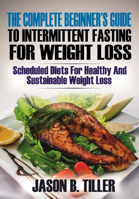 The Complete Beginners Guide to Intermittent Fasting for Weight Loss, Jason B. Tiller