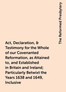 Act, Declaration, & Testimony for the Whole of our Covenanted Reformation, as Attained to, and Established in Britain and Ireland; Particularly Betwixt the Years 1638 and 1649, Inclusive, The Reformed Presbytery
