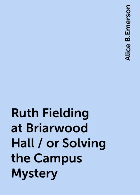 Ruth Fielding at Briarwood Hall / or Solving the Campus Mystery, Alice B.Emerson