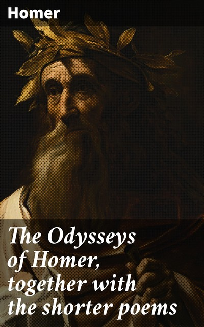 The Odysseys of Homer, together with the shorter poems, Homer