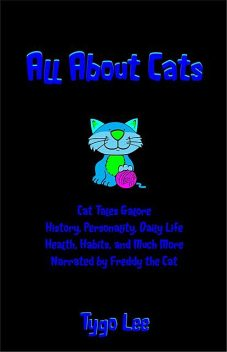 All About Cats: Entertaining Cat Tales: History, Personality, Daily Life, Health, Habits, and Much More, Tygo Lee
