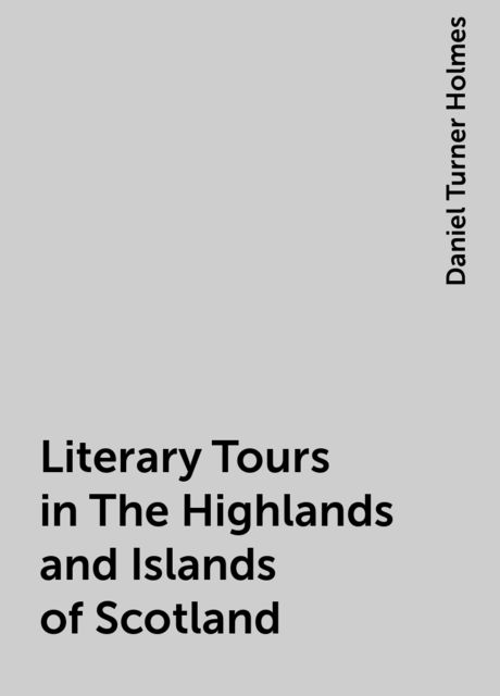Literary Tours in The Highlands and Islands of Scotland, Daniel Turner Holmes