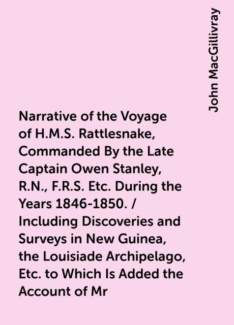 Narrative of the Voyage of H.M.S. Rattlesnake, Commanded By the Late Captain Owen Stanley, R.N., F.R.S. Etc. During the Years 1846-1850. / Including Discoveries and Surveys in New Guinea, the Louisiade Archipelago, Etc. to Which Is Added the Account of Mr, John MacGillivray