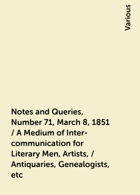 Notes and Queries, Number 71, March 8, 1851 / A Medium of Inter-communication for Literary Men, Artists, / Antiquaries, Genealogists, etc, Various