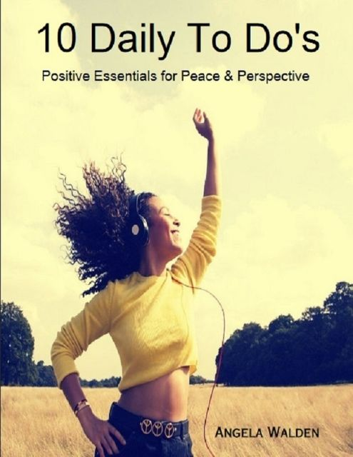 10 Daily to Do's: Positive Essentials for Peace & Perspective, Angela Walden