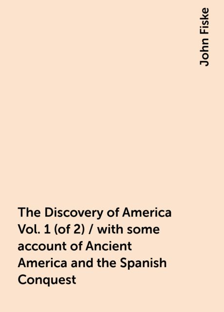 The Discovery of America Vol. 1 (of 2) / with some account of Ancient America and the Spanish Conquest, John Fiske