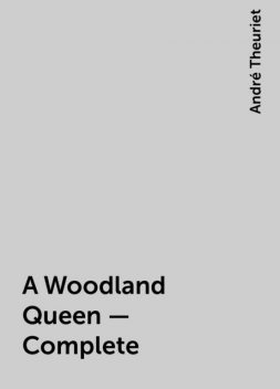 A Woodland Queen — Complete, André Theuriet