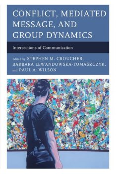 Conflict, Mediated Message, and Group Dynamics, Paul Wilson, Stephen M. Croucher, Audra Diers-Lawson, Cheng Zeng, Elvis Ngwayuh, Flora Galy-Badenas, Lilia Raycheva, Mariyan Tomov, Mikołaj Deckert, Nelly Velinova, Shawn Condon