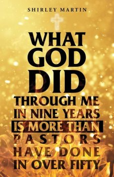 What God Did Through Me in Nine Years Is More than Pastors Have Done in Over Fifty, Shirley Martin