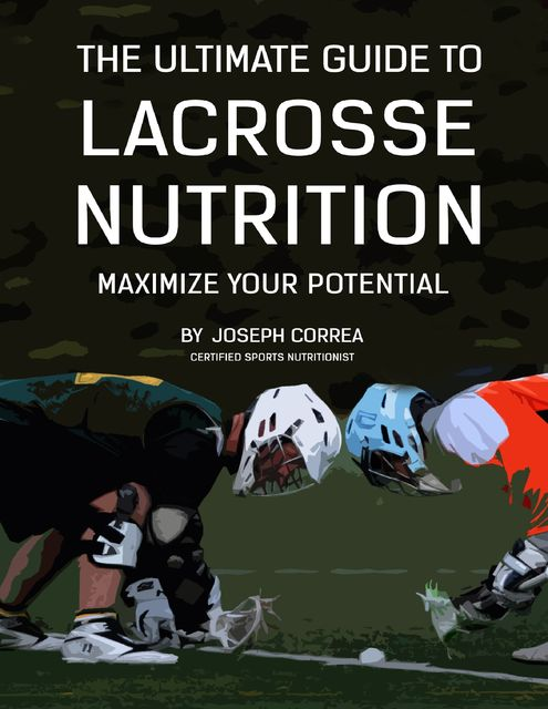 The Ultimate Guide to Lacrosse Nutrition: Maximize Your Potential, Joseph Correa