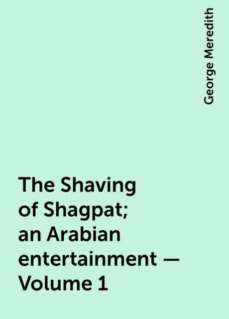 The Shaving of Shagpat; an Arabian entertainment — Volume 1, George Meredith