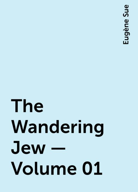 The Wandering Jew — Volume 01, Eugène Sue