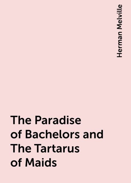 The Paradise of Bachelors and The Tartarus of Maids, Herman Melville