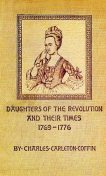 Daughters of the Revolution and Their Times / 1769 - 1776 A Historical Romance, Charles Carleton Coffin