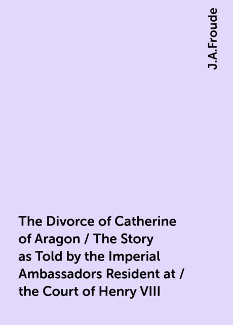 The Divorce of Catherine of Aragon / The Story as Told by the Imperial Ambassadors Resident at / the Court of Henry VIII, J.A.Froude