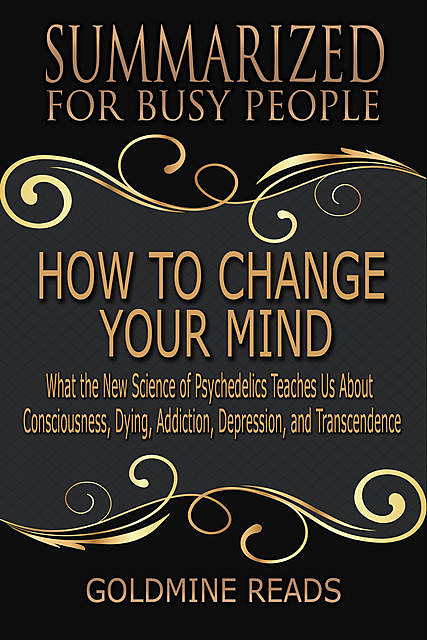 How to Change Your Mind – Summarized for Busy People: What the New Science of Psychedelics Teaches Us About Consciousness, Dying, Addiction, Depression, and Transcendence: Based on the Book by Michael Pollan, Goldmine Reads