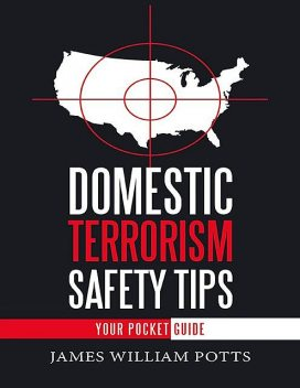 Domestic Terrorism Safety Tips: Your Pocket Guide, James William Potts