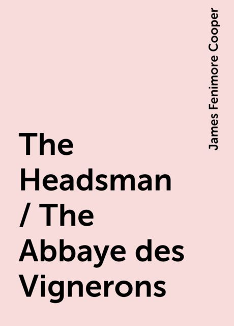 The Headsman / The Abbaye des Vignerons, James Fenimore Cooper