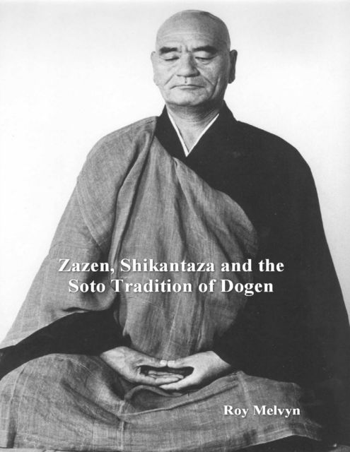 Zazen, Shikantaza and the Soto Tradition of Dogen, Roy Melvyn