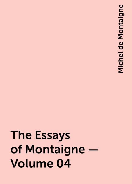 The Essays of Montaigne — Volume 04, Michel de Montaigne