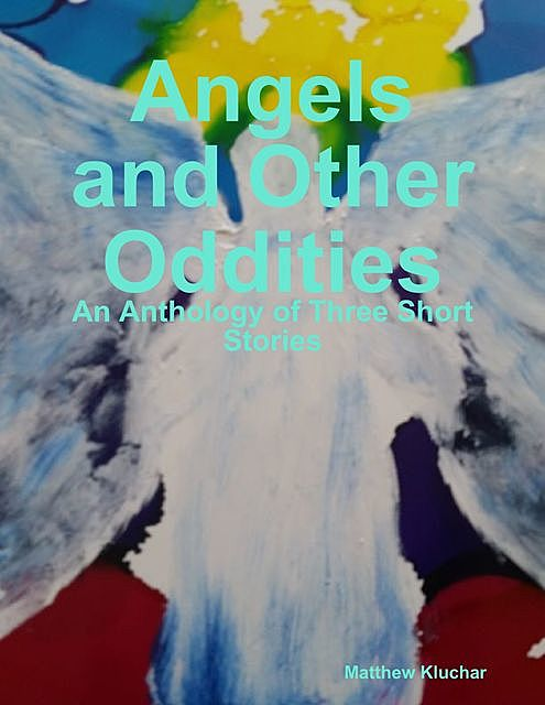 Angels and Other Oddities: An Anthology of Three Short Stories, Matthew Kluchar