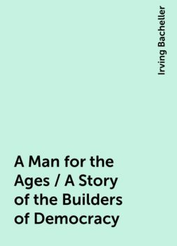 A Man for the Ages / A Story of the Builders of Democracy, Irving Bacheller
