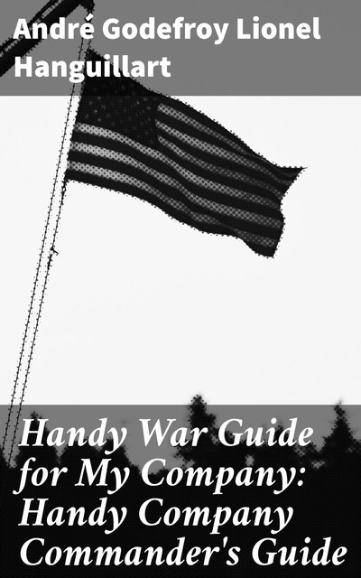 Handy War Guide for My Company: Handy Company Commander's Guide, André Godefroy Lionel Hanguillart