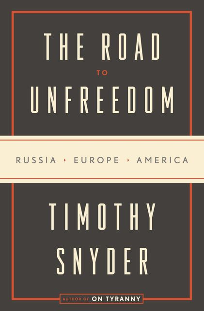 The Road to Unfreedom: Russia, Europe, America, Timothy Snyder