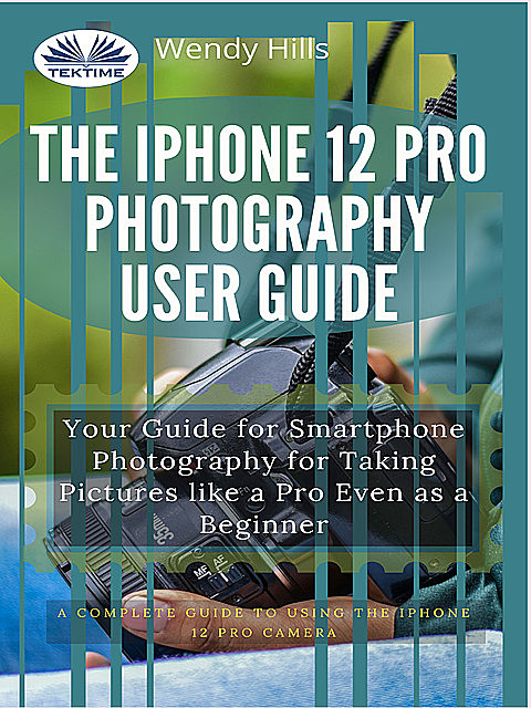 The IPhone 12 Pro Photography User Guide, Wendy Hills