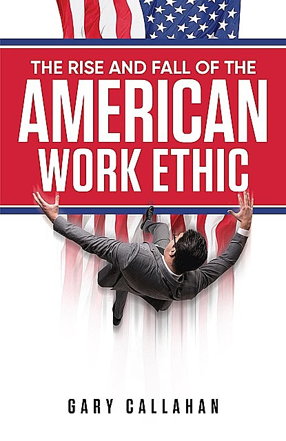 The Rise and Fall of the American Work Ethic, Gary Callahan