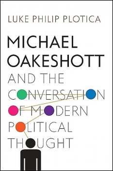 Michael Oakeshott and the Conversation of Modern Political Thought, Luke Philip Plotica