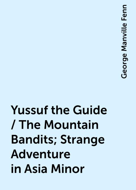 Yussuf the Guide / The Mountain Bandits; Strange Adventure in Asia Minor, George Manville Fenn