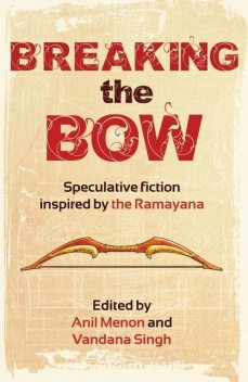 Breaking the Bow: Speculative Fiction Inspired by the Ramayana, Vandana Singh, Edited by Anil Menon