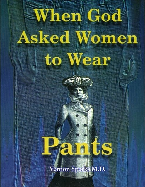 When God Asked Women to Wear Pants – Important Spiritual and Health Principles for Dress, Vernon Sparks