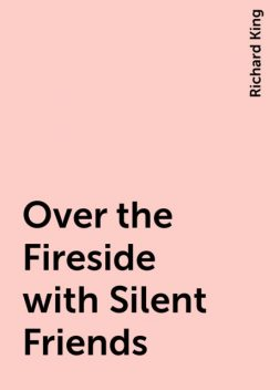 Over the Fireside with Silent Friends, Richard King