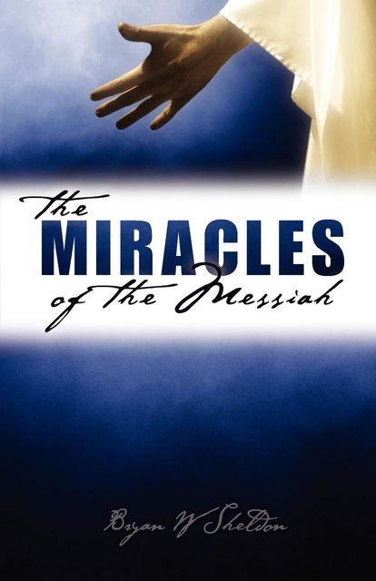 Miracles of the Messiah, The, Bryan W Sheldon