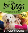 Essential Oils for Dogs: Natural Remedies and Natural Dog Care Made Easy, Stacey Moore
