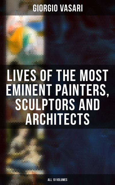Lives of the Most Eminent Painters, Sculptors and Architects – All 10 Volumes, Giorgio Vasari