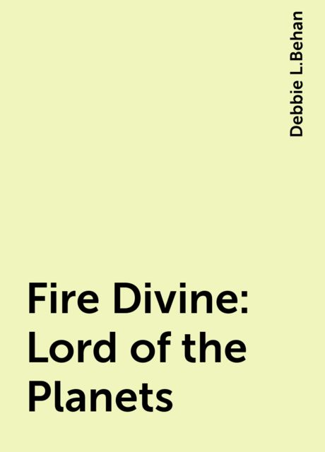 Fire Divine: Lord of the Planets, Debbie L.Behan